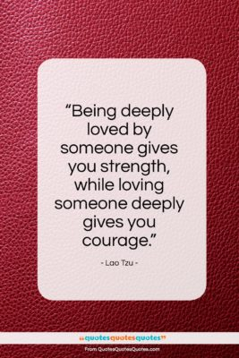 """Lao Tzu quote: """"Being deeply loved by someone gives you…""""- at QuotesQuotesQuotes.com"""