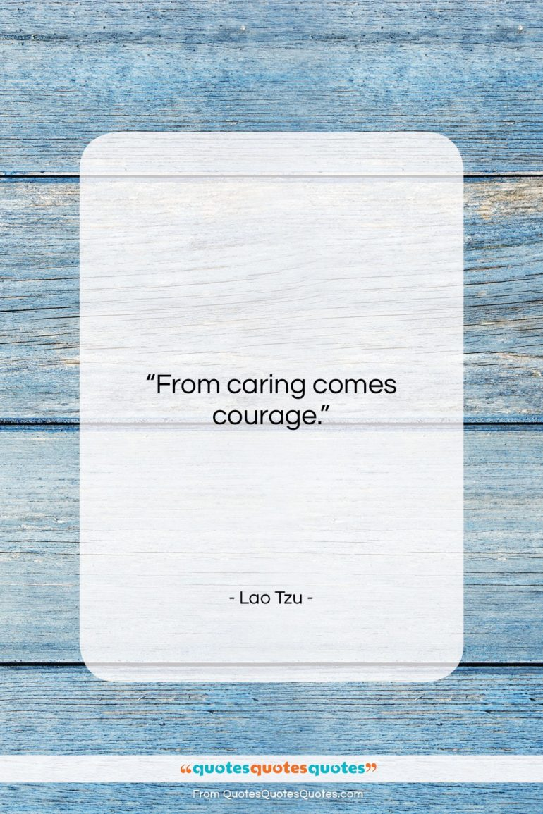 "Lao Tzu quote: ""From caring comes courage….""- at QuotesQuotesQuotes.com"