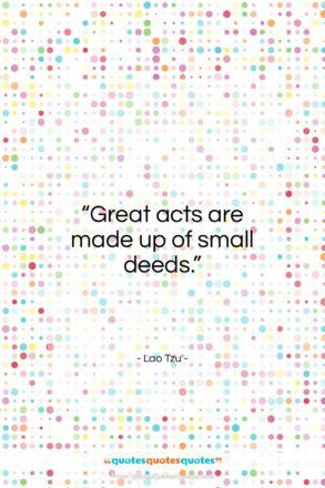 "Lao Tzu quote: ""Great acts are made up of small…""- at QuotesQuotesQuotes.com"
