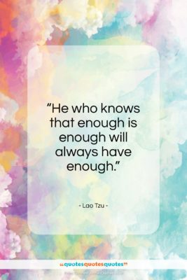 "Lao Tzu quote: ""He who knows that enough is enough will always have enough.""- at QuotesQuotesQuotes.com"