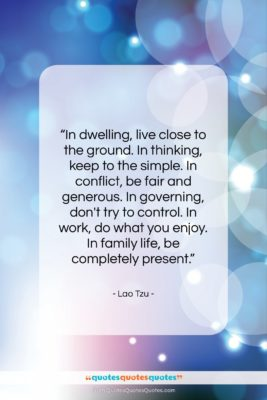 """Lao Tzu quote: """"In dwelling, live close to the ground….""""- at QuotesQuotesQuotes.com"""