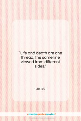 "Lao Tzu quote: ""Life and death are one thread, the…""- at QuotesQuotesQuotes.com"