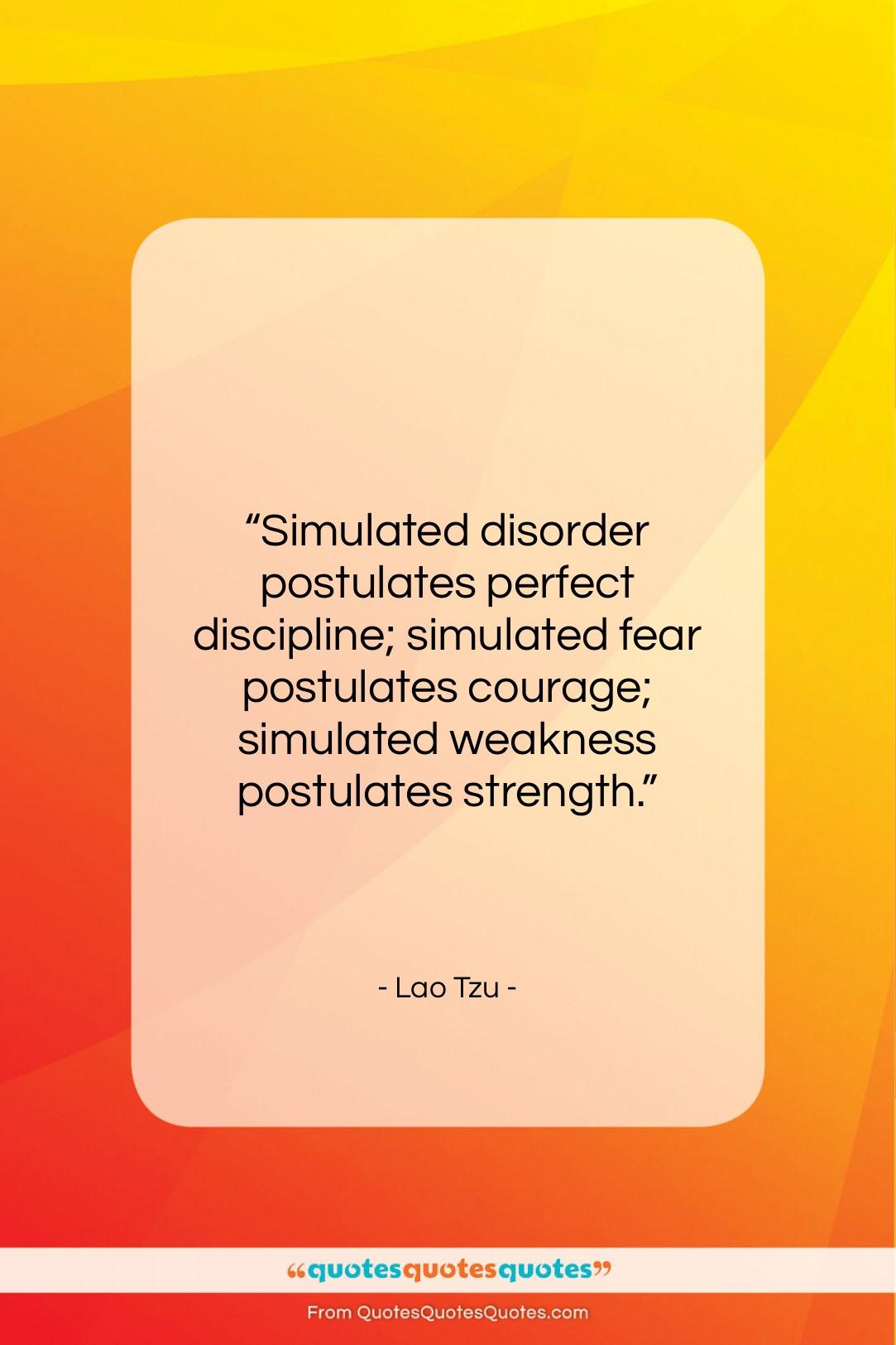 "Lao Tzu quote: ""Simulated disorder postulates perfect discipline; simulated fear…""- at QuotesQuotesQuotes.com"