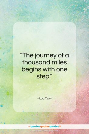 "Lao Tzu quote: ""The journey of a thousand miles begins with one step.""- at QuotesQuotesQuotes.com"