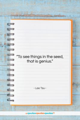 "Lao Tzu quote: ""To see things in the seed, that…""- at QuotesQuotesQuotes.com"
