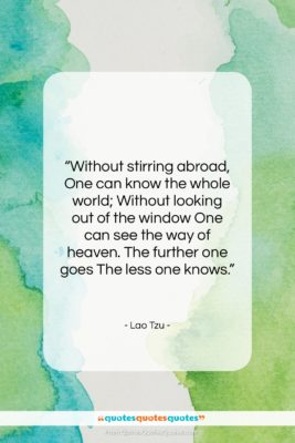 """Lao Tzu quote: """"Without stirring abroad, One can know the…""""- at QuotesQuotesQuotes.com"""