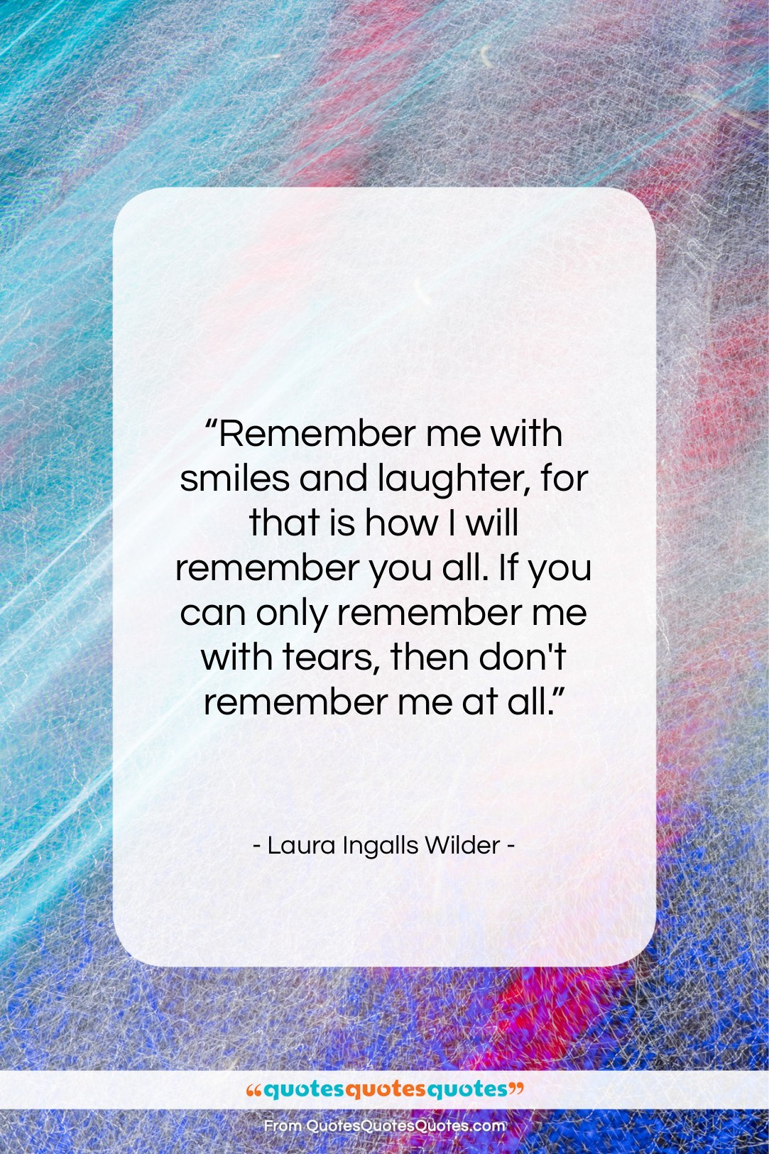 """Laura Ingalls Wilder quote: """"Remember me with smiles and laughter, for…""""- at QuotesQuotesQuotes.com"""
