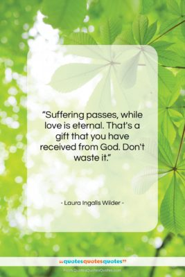 """Laura Ingalls Wilder quote: """"Suffering passes, while love is eternal. That's…""""- at QuotesQuotesQuotes.com"""