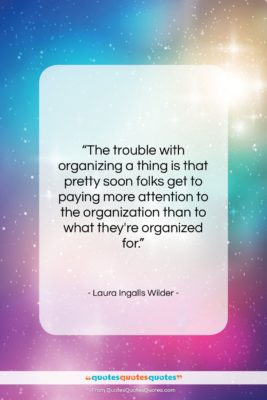 """Laura Ingalls Wilder quote: """"The trouble with organizing a thing is…""""- at QuotesQuotesQuotes.com"""