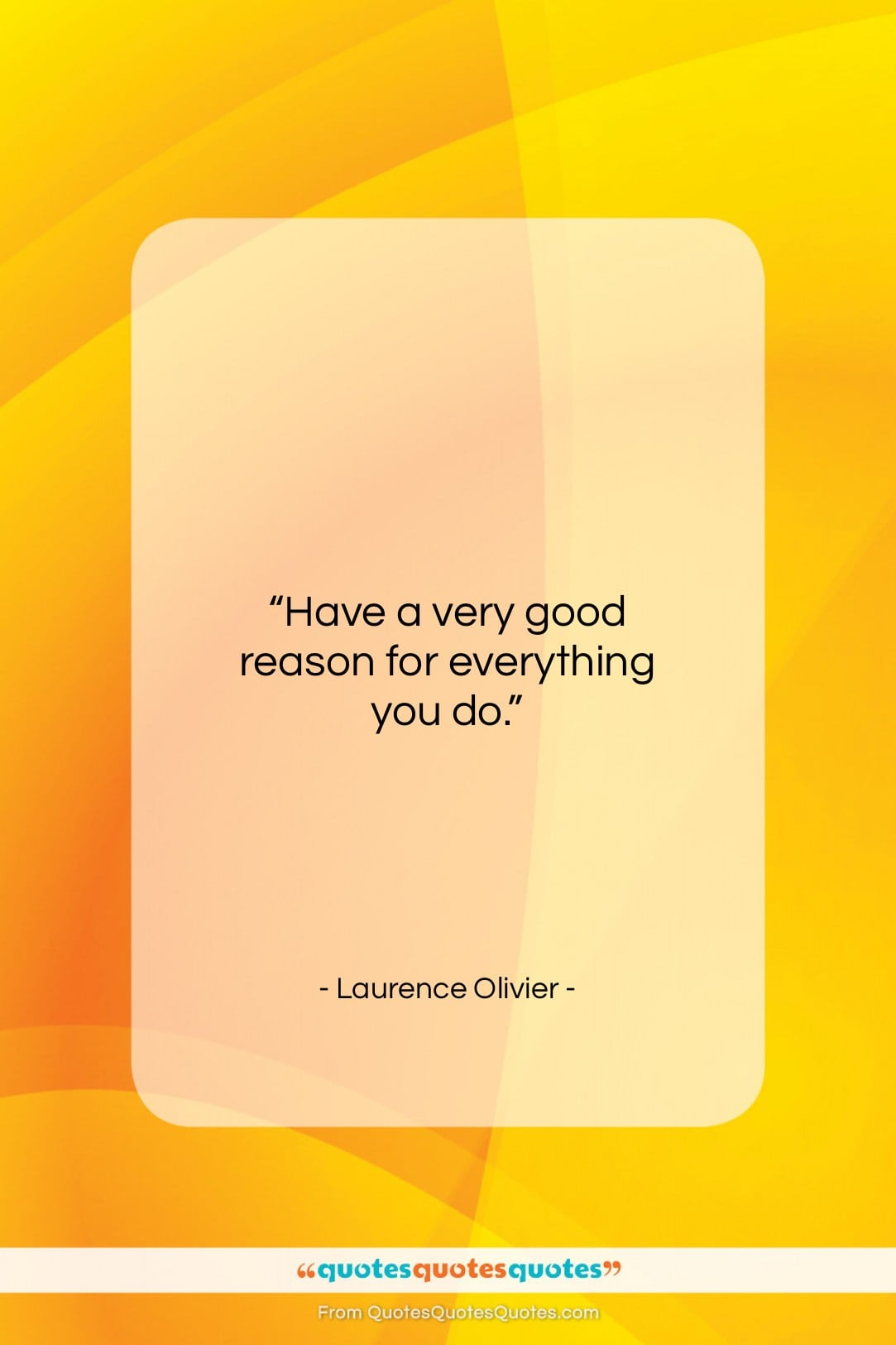 """Laurence Olivier quote: """"Have a very good reason for everything…""""- at QuotesQuotesQuotes.com"""