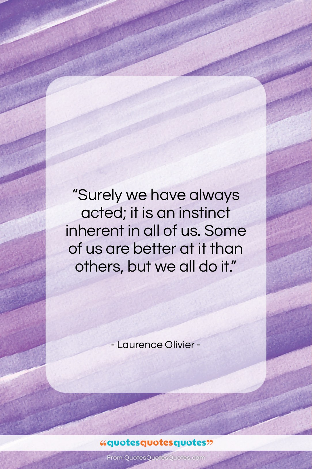 """Laurence Olivier quote: """"Surely we have always acted; it is…""""- at QuotesQuotesQuotes.com"""