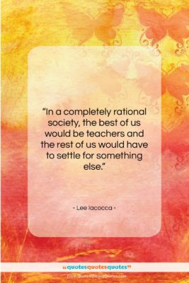 """Lee Iacocca quote: """"In a completely rational society, the best…""""- at QuotesQuotesQuotes.com"""