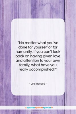 """Lee Iacocca quote: """"No matter what you've done for yourself…""""- at QuotesQuotesQuotes.com"""
