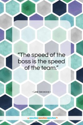 """Lee Iacocca quote: """"The speed of the boss is the…""""- at QuotesQuotesQuotes.com"""