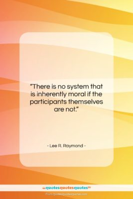 """Lee R. Raymond quote: """"There is no system that is inherently…""""- at QuotesQuotesQuotes.com"""