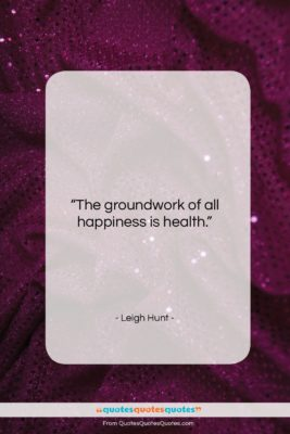 """Leigh Hunt quote: """"The groundwork of all happiness is health….""""- at QuotesQuotesQuotes.com"""