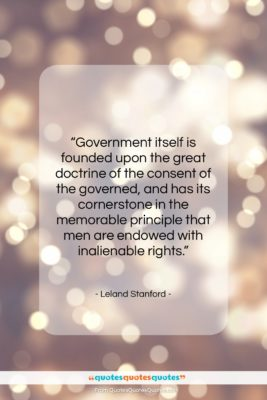"""Leland Stanford quote: """"Government itself is founded upon the great…""""- at QuotesQuotesQuotes.com"""