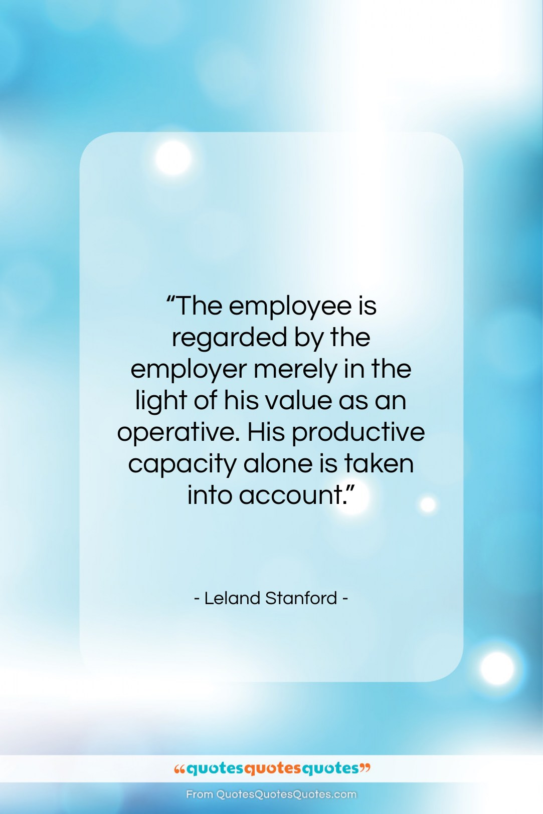 """Leland Stanford quote: """"The employee is regarded by the employer…""""- at QuotesQuotesQuotes.com"""