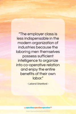 """Leland Stanford quote: """"The employer class is less indispensable in…""""- at QuotesQuotesQuotes.com"""