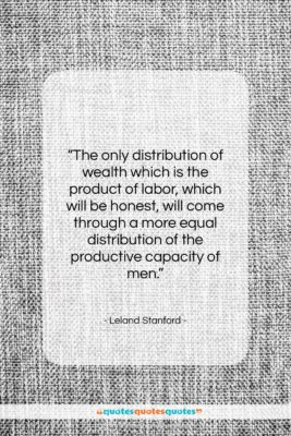 """Leland Stanford quote: """"The only distribution of wealth which is…""""- at QuotesQuotesQuotes.com"""