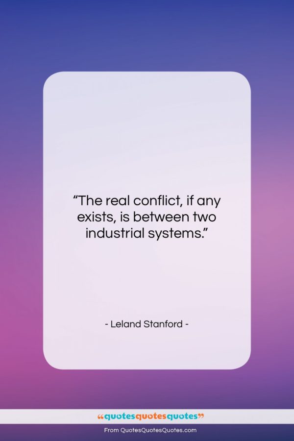 """Leland Stanford quote: """"The real conflict, if any exists, is…""""- at QuotesQuotesQuotes.com"""