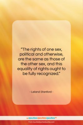 """Leland Stanford quote: """"The rights of one sex, political and…""""- at QuotesQuotesQuotes.com"""