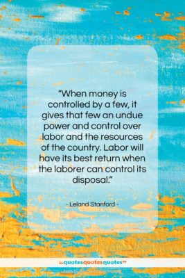 """Leland Stanford quote: """"When money is controlled by a few,…""""- at QuotesQuotesQuotes.com"""