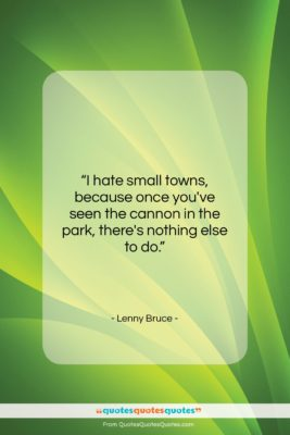 """Lenny Bruce quote: """"I hate small towns, because…""""- at QuotesQuotesQuotes.com"""