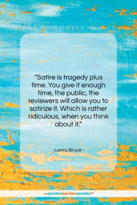"""Lenny Bruce quote: """"Satire is tragedy plus time. You give…""""- at QuotesQuotesQuotes.com"""