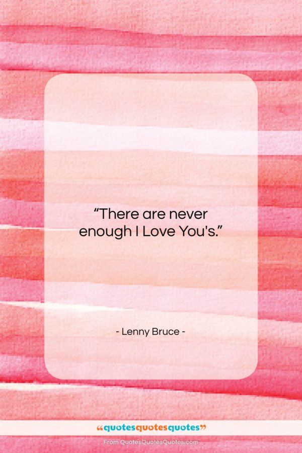 """Lenny Bruce quote: """"There are never enough I Love You's…""""- at QuotesQuotesQuotes.com"""