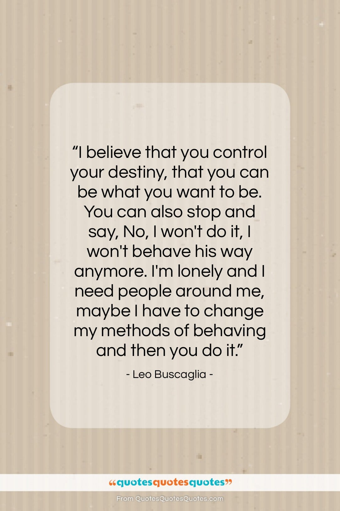"""Leo Buscaglia quote: """"I believe that you control your destiny,…""""- at QuotesQuotesQuotes.com"""