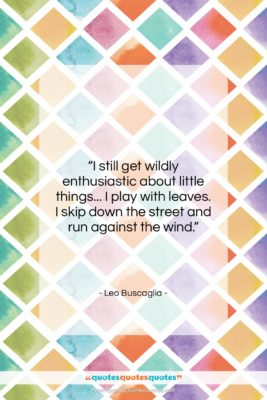 """Leo Buscaglia quote: """"I still get wildly enthusiastic about little…""""- at QuotesQuotesQuotes.com"""