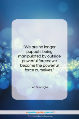 """Leo Buscaglia quote: """"We are no longer puppets being manipulated…""""- at QuotesQuotesQuotes.com"""