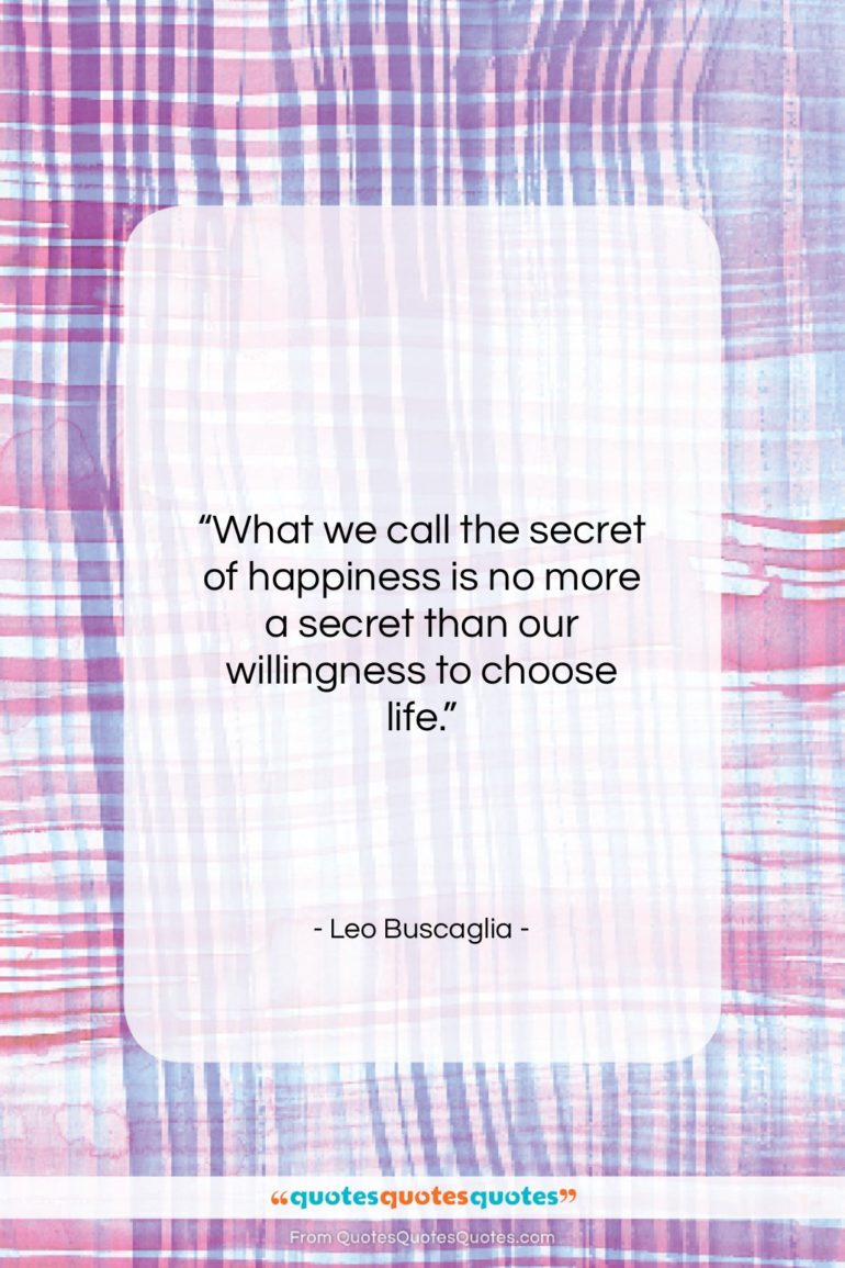 """Leo Buscaglia quote: """"What we call the secret of happiness…""""- at QuotesQuotesQuotes.com"""