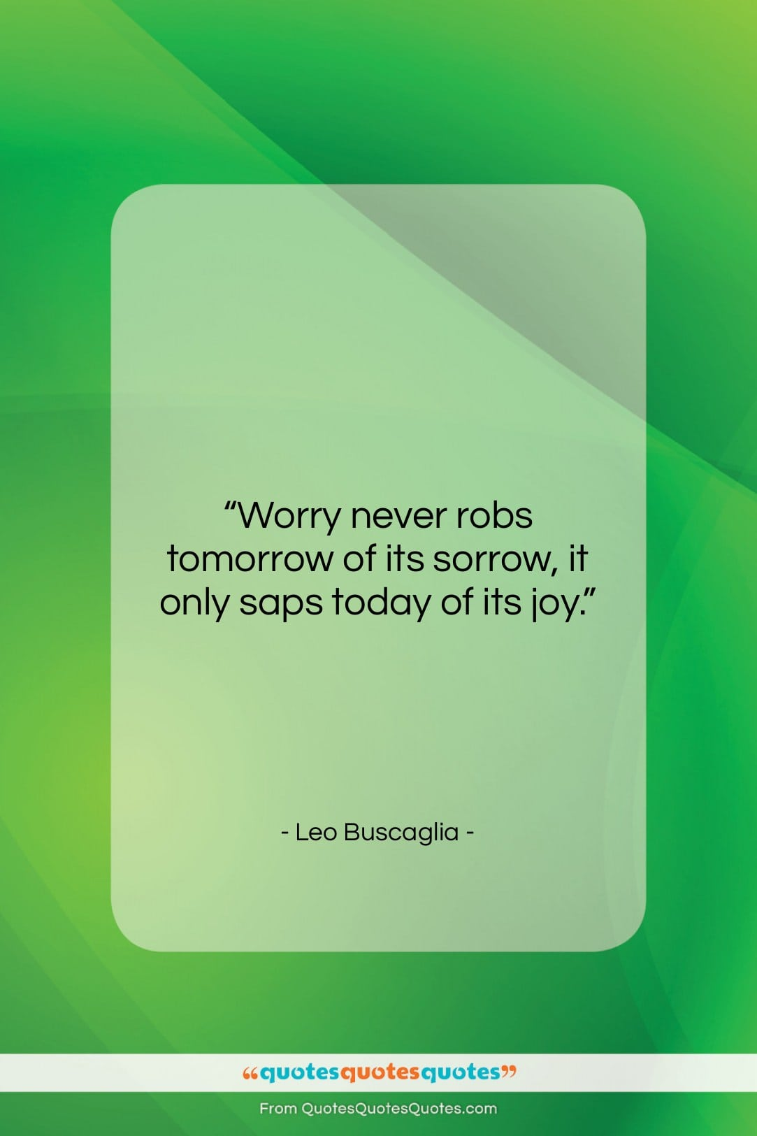 """Leo Buscaglia quote: """"Worry never robs tomorrow of its sorrow,…""""- at QuotesQuotesQuotes.com"""