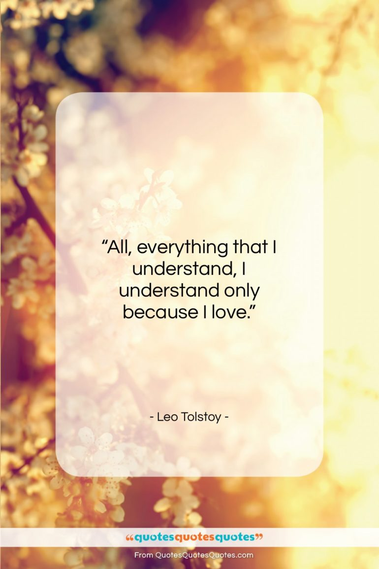 """Leo Tolstoy quote: """"All, everything that I understand, I understand…""""- at QuotesQuotesQuotes.com"""
