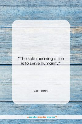 """Leo Tolstoy quote: """"The sole meaning of life is to…""""- at QuotesQuotesQuotes.com"""