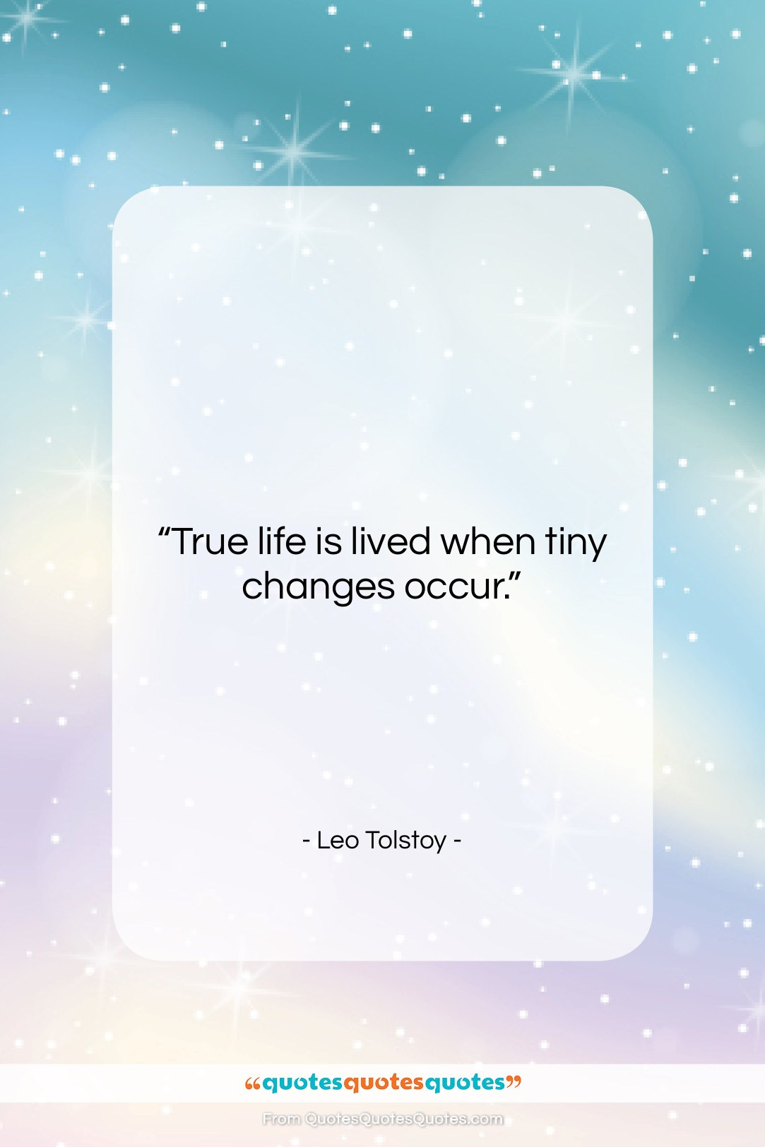 """Leo Tolstoy quote: """"True life is lived when tiny changes…""""- at QuotesQuotesQuotes.com"""