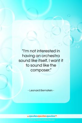 """Leonard Bernstein quote: """"I'm not interested in having an orchestra…""""- at QuotesQuotesQuotes.com"""