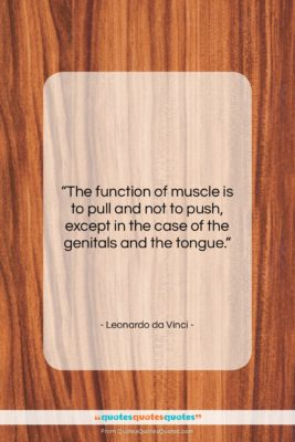 """Leonardo da Vinci quote: """"The function of muscle is to pull…""""- at QuotesQuotesQuotes.com"""