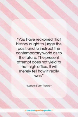 """Leopold Von Ranke quote: """"You have reckoned that history ought to…""""- at QuotesQuotesQuotes.com"""