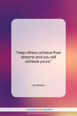 """Les Brown quote: """"Help others achieve their dreams and you…""""- at QuotesQuotesQuotes.com"""