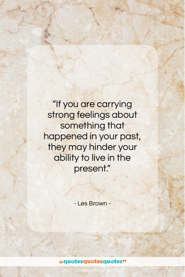 """Les Brown quote: """"If you are carrying strong feelings about…""""- at QuotesQuotesQuotes.com"""