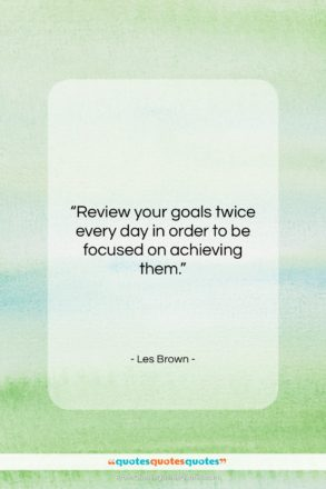 "Les Brown quote: ""Review your goals twice every day in…""- at QuotesQuotesQuotes.com"