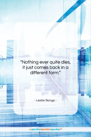 """Lester Bangs quote: """"Nothing ever quite dies, it just comes…""""- at QuotesQuotesQuotes.com"""