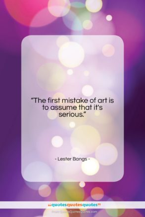 """Lester Bangs quote: """"The first mistake of art is to…""""- at QuotesQuotesQuotes.com"""