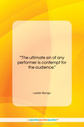 """Lester Bangs quote: """"The ultimate sin of any performer is…""""- at QuotesQuotesQuotes.com"""