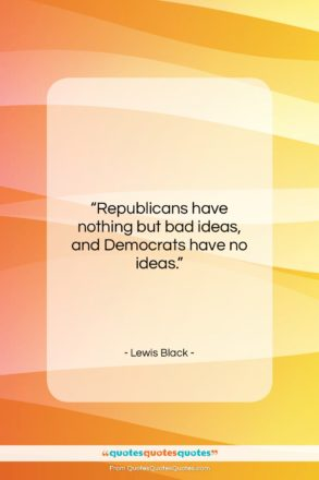 """Lewis Black quote: """"Republicans have nothing but bad ideas, and…""""- at QuotesQuotesQuotes.com"""