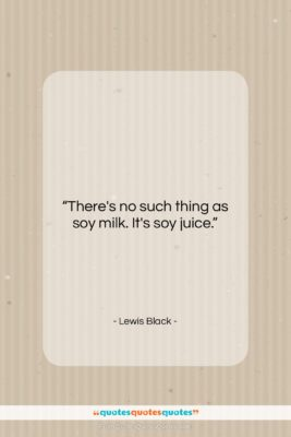 """Lewis Black quote: """"There's no such thing as soy milk….""""- at QuotesQuotesQuotes.com"""