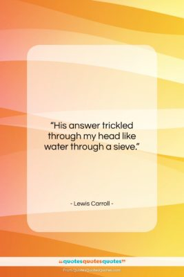 """Lewis Carroll quote: """"His answer trickled through my head like…""""- at QuotesQuotesQuotes.com"""